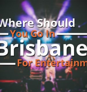 Where Should You Go In Brisbane For Entertainment